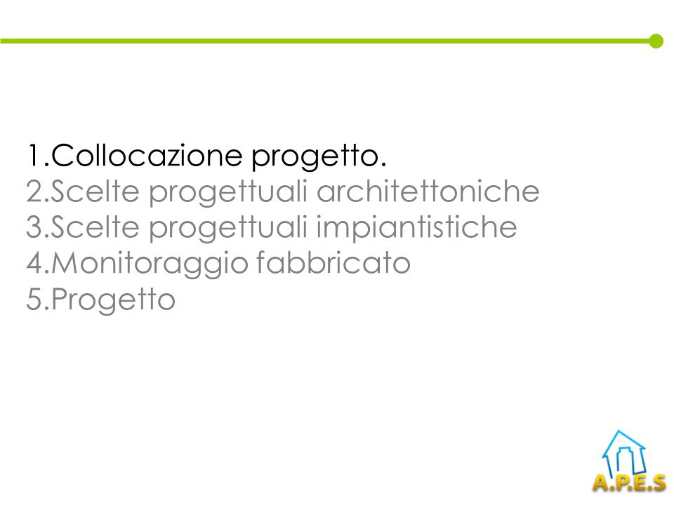 1.Collocazione progetto. 2.Scelte progettuali architettoniche 3.Scelte progettuali impiantistiche 4.Monitoraggio fabbricato 5.Progetto