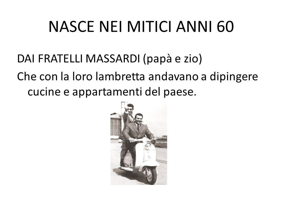 NASCE NEI MITICI ANNI 60 DAI FRATELLI MASSARDI (papà e zio) Che con la loro lambretta andavano a dipingere cucine e appartamenti del paese.