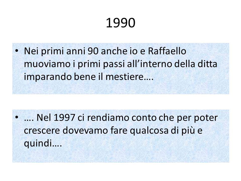 1990 Nei primi anni 90 anche io e Raffaello muoviamo i primi passi allinterno della ditta imparando bene il mestiere…. …. Nel 1997 ci rendiamo conto c
