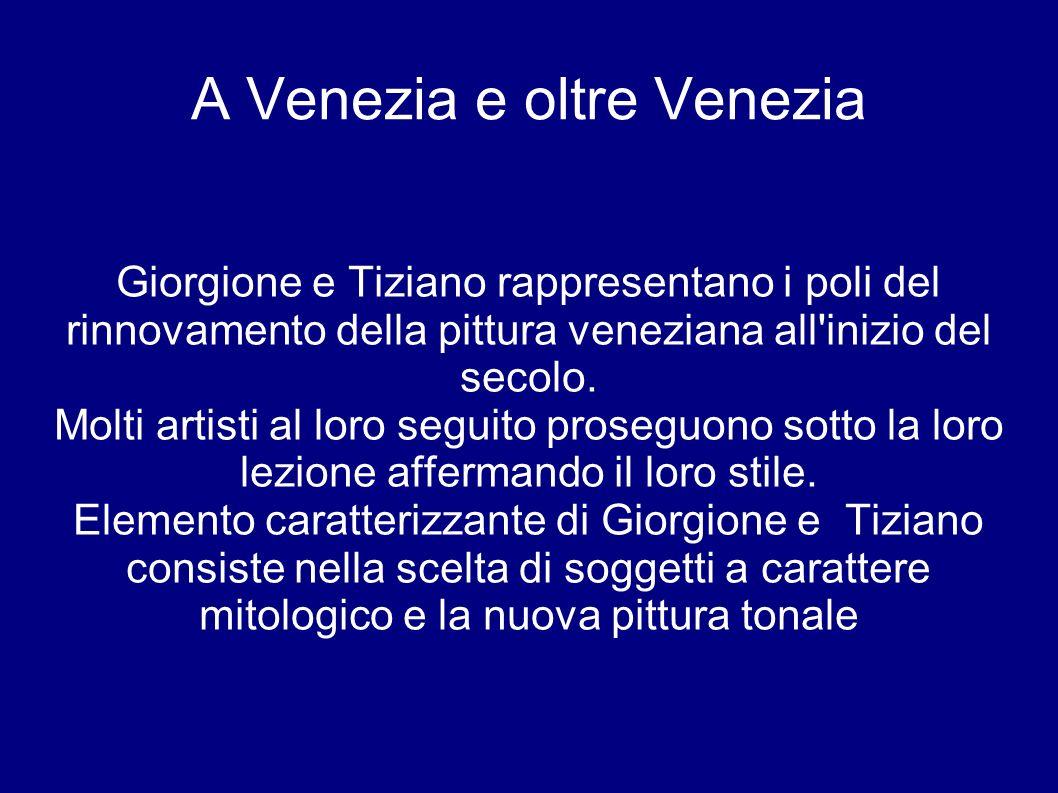 A Venezia e oltre Venezia Giorgione e Tiziano rappresentano i poli del rinnovamento della pittura veneziana all'inizio del secolo. Molti artisti al lo