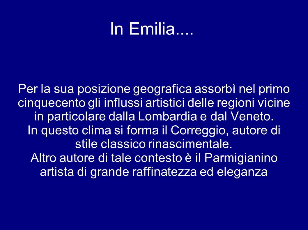 In Emilia.... Per la sua posizione geografica assorbì nel primo cinquecento gli influssi artistici delle regioni vicine in particolare dalla Lombardia