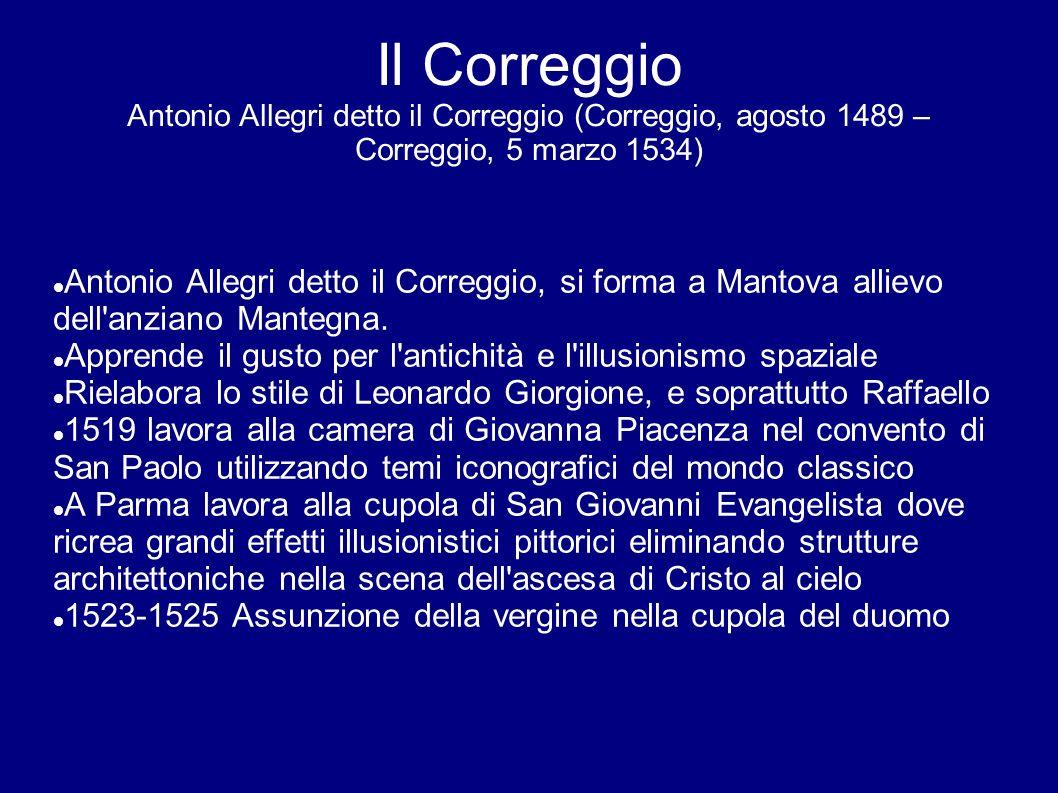 Il Correggio Antonio Allegri detto il Correggio (Correggio, agosto 1489 – Correggio, 5 marzo 1534) Antonio Allegri detto il Correggio, si forma a Mant