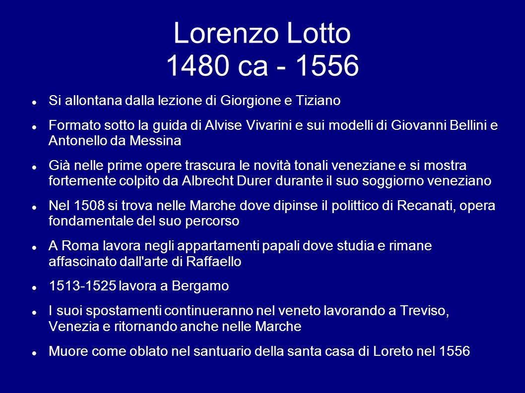 Lorenzo Lotto 1480 ca - 1556 Si allontana dalla lezione di Giorgione e Tiziano Formato sotto la guida di Alvise Vivarini e sui modelli di Giovanni Bel