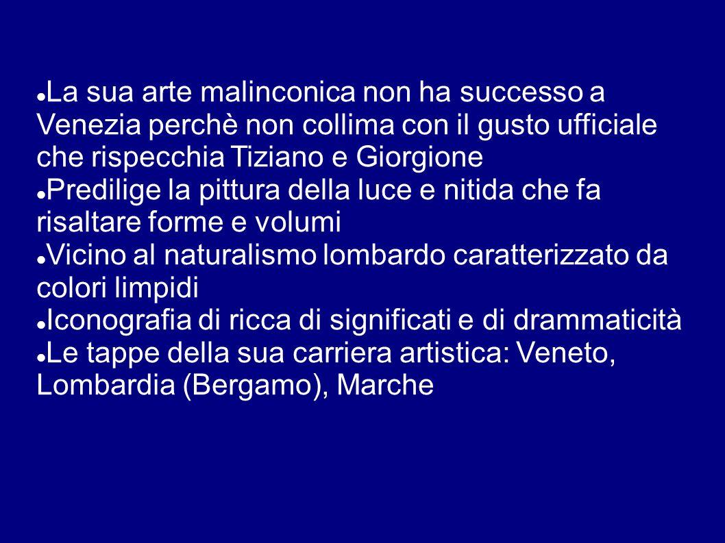 La sua arte malinconica non ha successo a Venezia perchè non collima con il gusto ufficiale che rispecchia Tiziano e Giorgione Predilige la pittura de