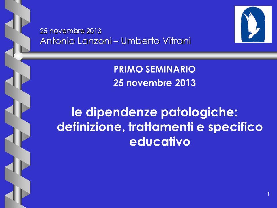 1 1 25 novembre 2013 Antonio Lanzoni – Umberto Vitrani PRIMO SEMINARIO 25 novembre 2013 le dipendenze patologiche: definizione, trattamenti e specific