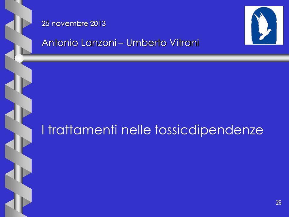 26 25 novembre 2013 Antonio Lanzoni – Umberto Vitrani I trattamenti nelle tossicdipendenze
