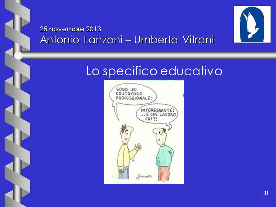 31 25 novembre 2013 Antonio Lanzoni – Umberto Vitrani Lo specifico educativo