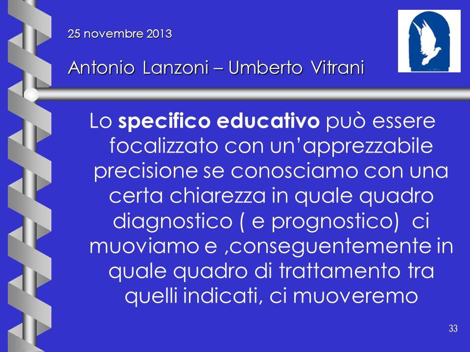 33 25 novembre 2013 Antonio Lanzoni – Umberto Vitrani Lo specifico educativo può essere focalizzato con unapprezzabile precisione se conosciamo con un