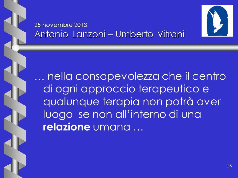 35 25 novembre 2013 Antonio Lanzoni – Umberto Vitrani … nella consapevolezza che il centro di ogni approccio terapeutico e qualunque terapia non potrà