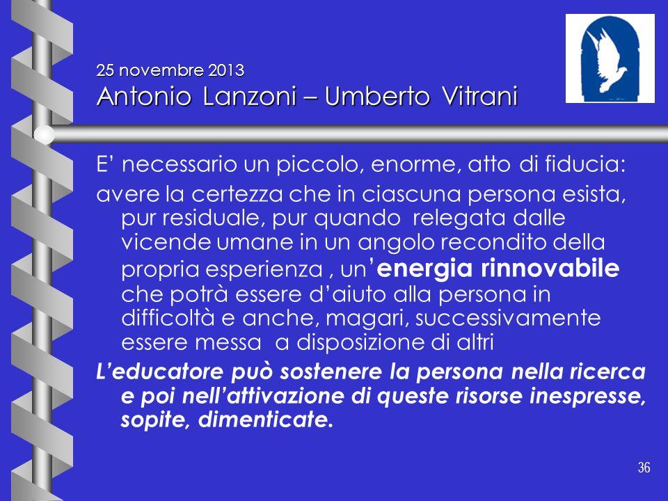 36 25 novembre 2013 Antonio Lanzoni – Umberto Vitrani E necessario un piccolo, enorme, atto di fiducia: avere la certezza che in ciascuna persona esis