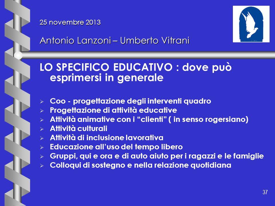 37 25 novembre 2013 Antonio Lanzoni – Umberto Vitrani LO SPECIFICO EDUCATIVO : dove può esprimersi in generale Coo - progettazione degli interventi qu