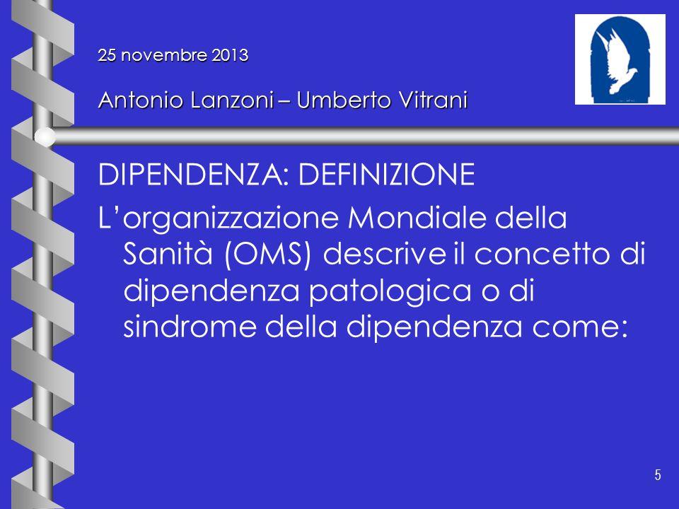 5 5 25 novembre 2013 Antonio Lanzoni – Umberto Vitrani DIPENDENZA: DEFINIZIONE Lorganizzazione Mondiale della Sanità (OMS) descrive il concetto di dip