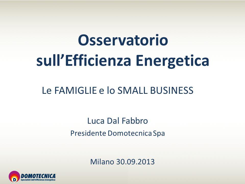 Osservatorio sullEfficienza Energetica Le FAMIGLIE e lo SMALL BUSINESS Luca Dal Fabbro Presidente Domotecnica Spa Milano 30.09.2013