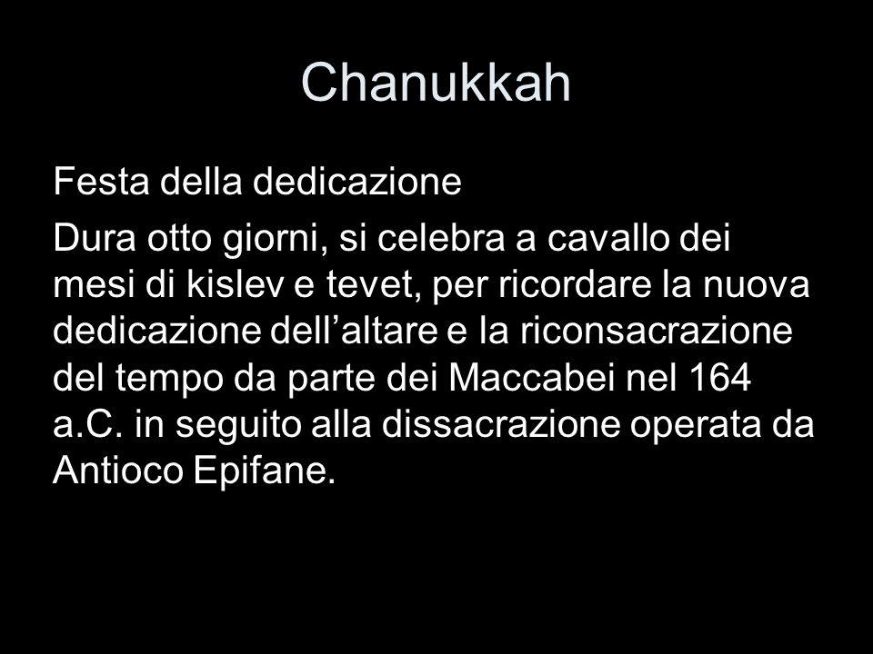 Chanukkah Festa della dedicazione Dura otto giorni, si celebra a cavallo dei mesi di kislev e tevet, per ricordare la nuova dedicazione dellaltare e l