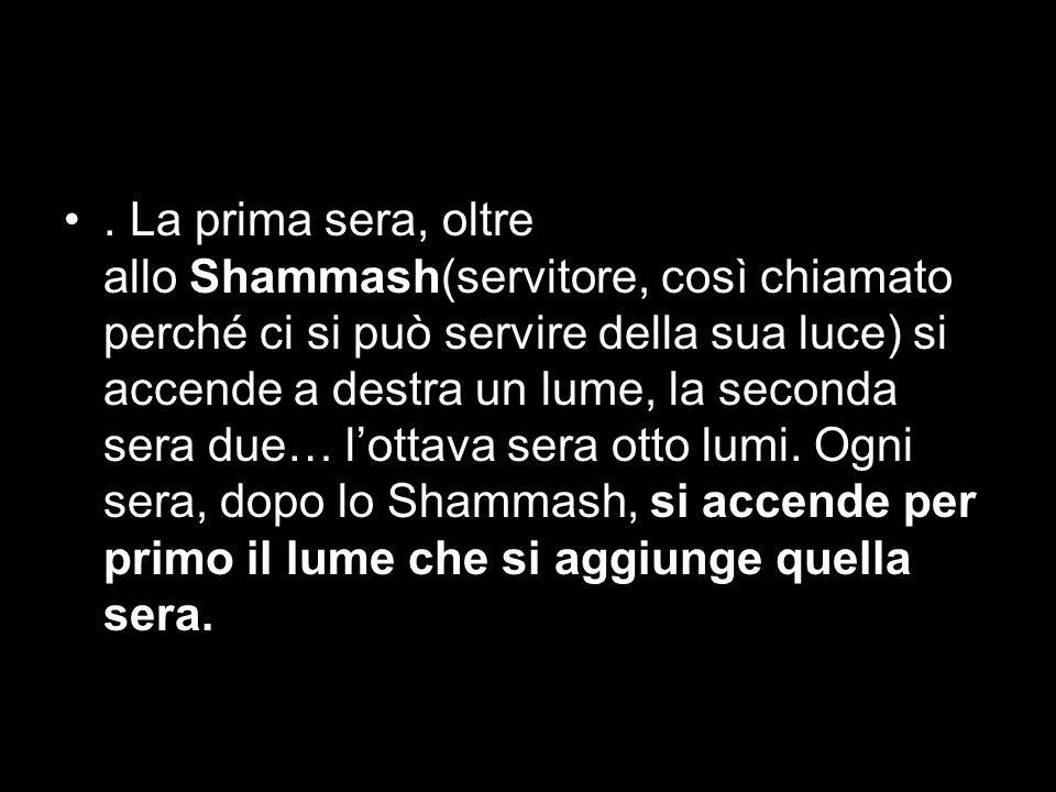 . La prima sera, oltre allo Shammash(servitore, così chiamato perché ci si può servire della sua luce) si accende a destra un lume, la seconda sera du