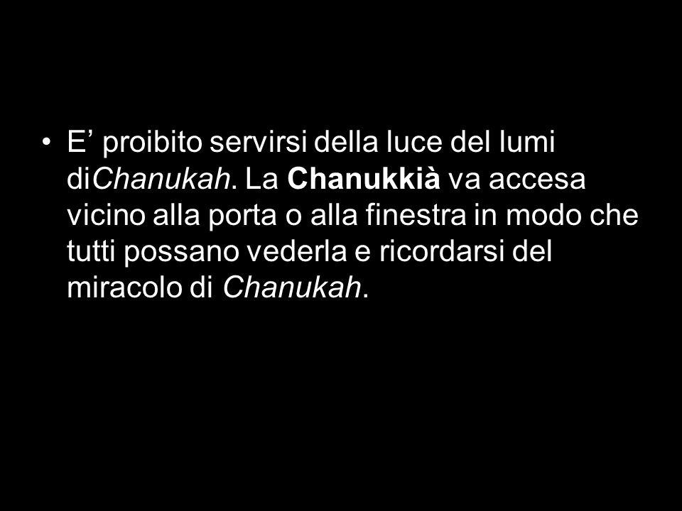 E proibito servirsi della luce del lumi diChanukah. La Chanukkià va accesa vicino alla porta o alla finestra in modo che tutti possano vederla e ricor