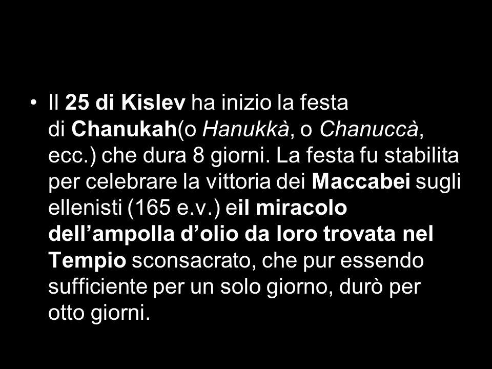Il 25 di Kislev ha inizio la festa di Chanukah(o Hanukkà, o Chanuccà, ecc.) che dura 8 giorni. La festa fu stabilita per celebrare la vittoria dei Mac