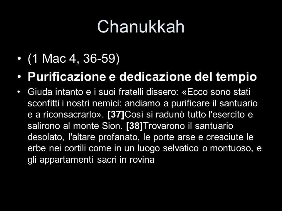 Chanukkah (1 Mac 4, 36-59) Purificazione e dedicazione del tempio Giuda intanto e i suoi fratelli dissero: «Ecco sono stati sconfitti i nostri nemici: