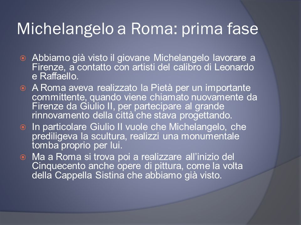 Michelangelo a Roma: prima fase Abbiamo già visto il giovane Michelangelo lavorare a Firenze, a contatto con artisti del calibro di Leonardo e Raffaello.