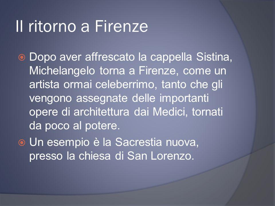 Il ritorno a Firenze Dopo aver affrescato la cappella Sistina, Michelangelo torna a Firenze, come un artista ormai celeberrimo, tanto che gli vengono
