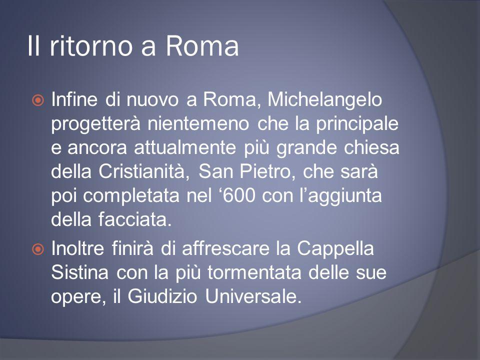 Il ritorno a Roma Infine di nuovo a Roma, Michelangelo progetterà nientemeno che la principale e ancora attualmente più grande chiesa della Cristianità, San Pietro, che sarà poi completata nel 600 con laggiunta della facciata.