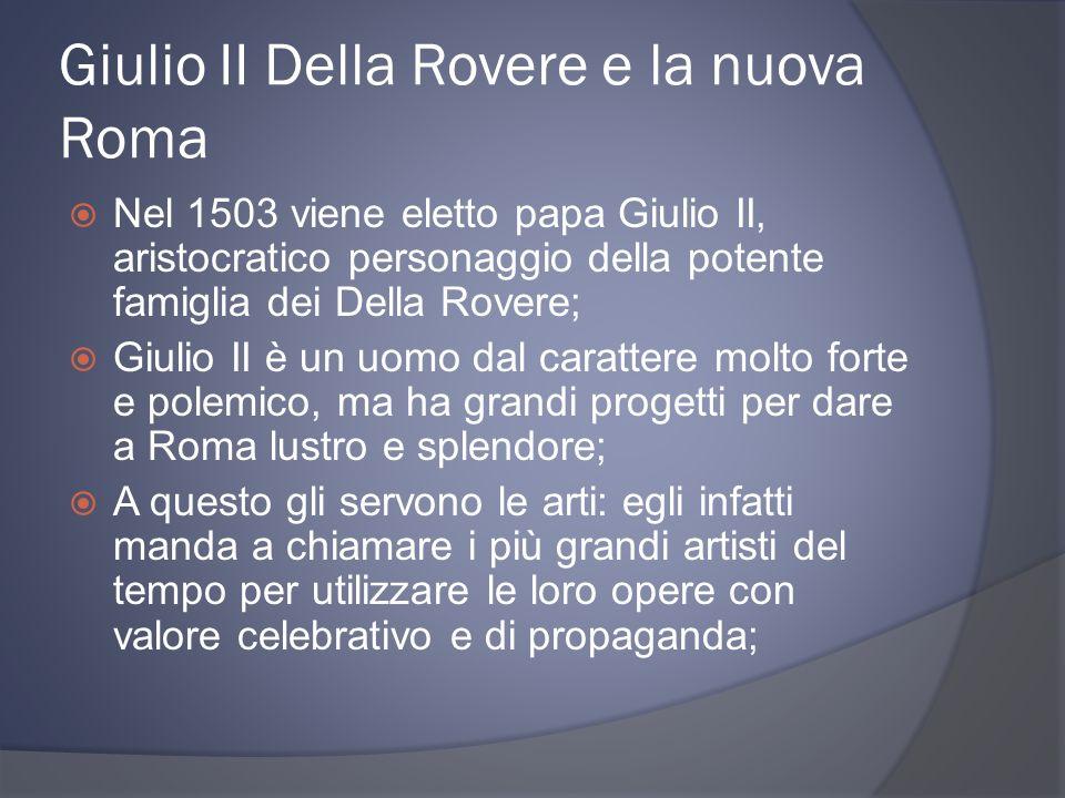 Giulio II Della Rovere e la nuova Roma Nel 1503 viene eletto papa Giulio II, aristocratico personaggio della potente famiglia dei Della Rovere; Giulio