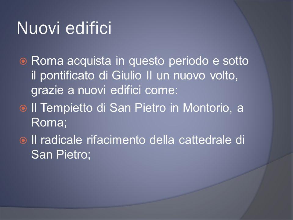 Nuovi edifici Roma acquista in questo periodo e sotto il pontificato di Giulio II un nuovo volto, grazie a nuovi edifici come: Il Tempietto di San Pietro in Montorio, a Roma; Il radicale rifacimento della cattedrale di San Pietro;