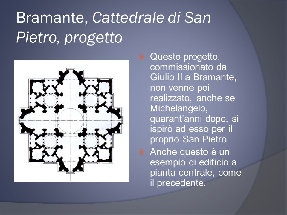 Bramante, Cattedrale di San Pietro, progetto Questo progetto, commissionato da Giulio II a Bramante, non venne poi realizzato, anche se Michelangelo, quarantanni dopo, si ispirò ad esso per il proprio San Pietro.