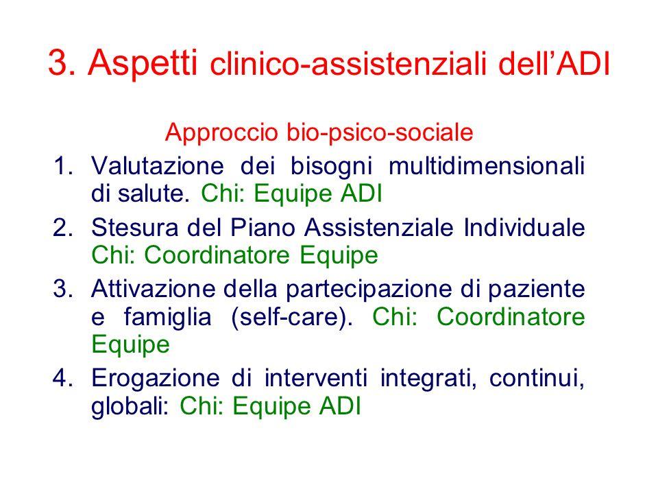 3. Aspetti clinico-assistenziali dellADI Approccio bio-psico-sociale 1.Valutazione dei bisogni multidimensionali di salute. Chi: Equipe ADI 2.Stesura
