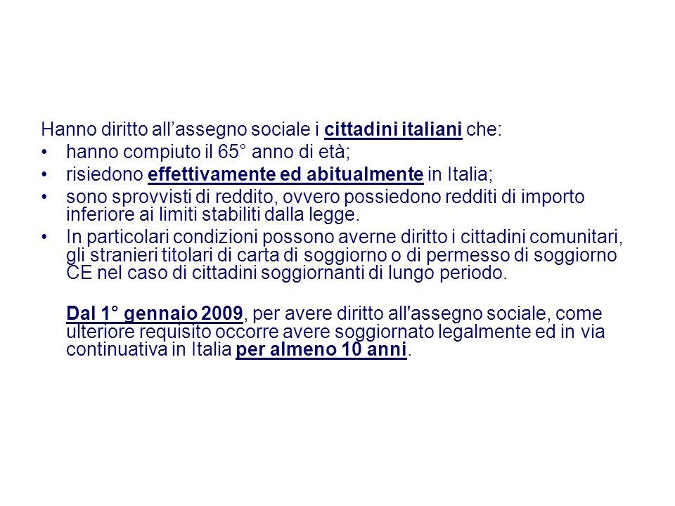 Hanno diritto allassegno sociale i cittadini italiani che: hanno compiuto il 65° anno di età; risiedono effettivamente ed abitualmente in Italia; sono
