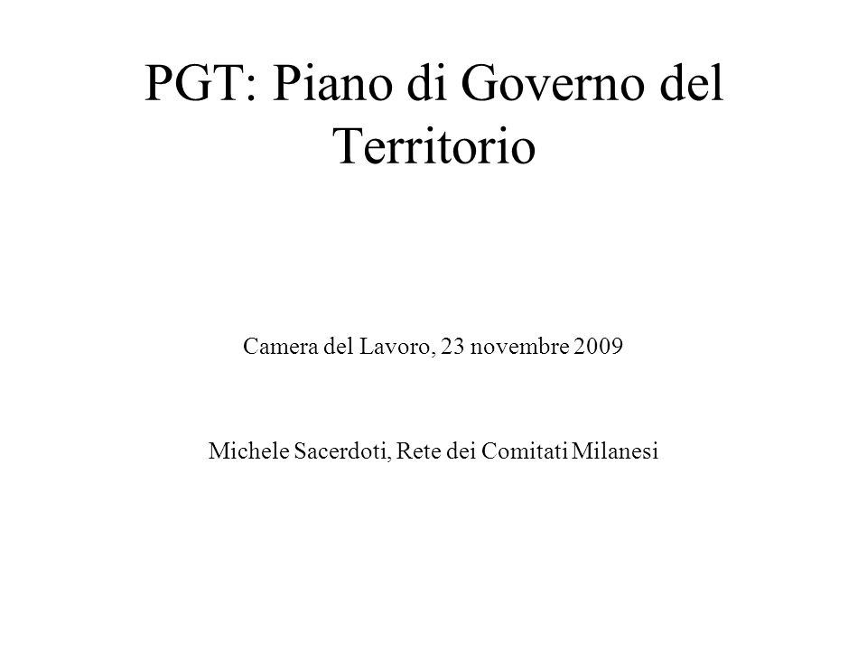 PGT: Piano di Governo del Territorio Camera del Lavoro, 23 novembre 2009 Michele Sacerdoti, Rete dei Comitati Milanesi