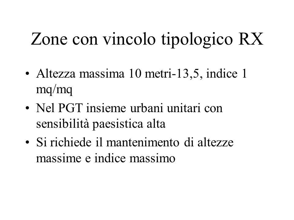 Zone con vincolo tipologico RX Altezza massima 10 metri-13,5, indice 1 mq/mq Nel PGT insieme urbani unitari con sensibilità paesistica alta Si richiede il mantenimento di altezze massime e indice massimo
