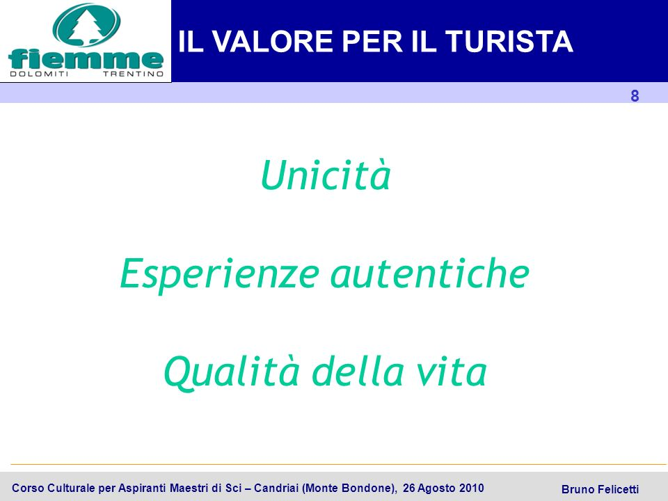 9 Trentino SpA Corso Culturale per Aspiranti Maestri di Sci – Candriai (Monte Bondone), 26 Agosto 2010 Bruno Felicetti Elementi distintivi dellesperienza IL VALORE PER IL TURISTA