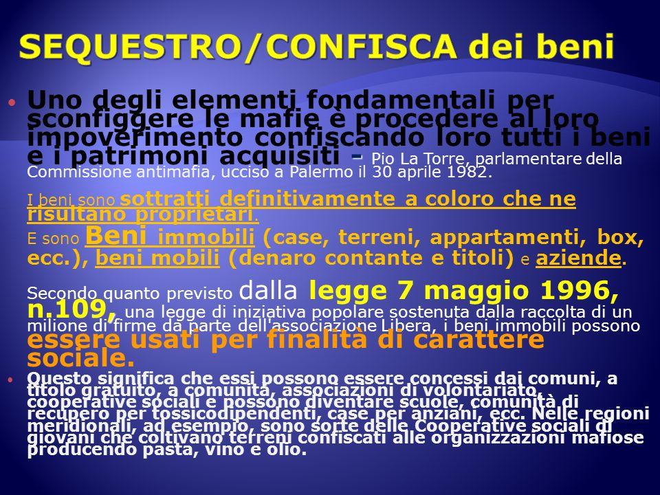 - Uno degli elementi fondamentali per sconfiggere le mafie è procedere al loro impoverimento confiscando loro tutti i beni e i patrimoni acquisiti - Pio La Torre, parlamentare della Commissione antimafia, ucciso a Palermo il 30 aprile 1982.