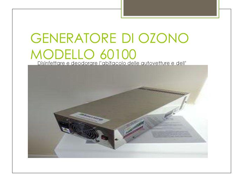 GENERATORE DI OZONO MODELLO 60100 Disinfettare e deodorare labitacolo delle autovetture e dell Impianto di condizionamento con ossigeno nascente e con il solo Impiego di aria e elettricità.
