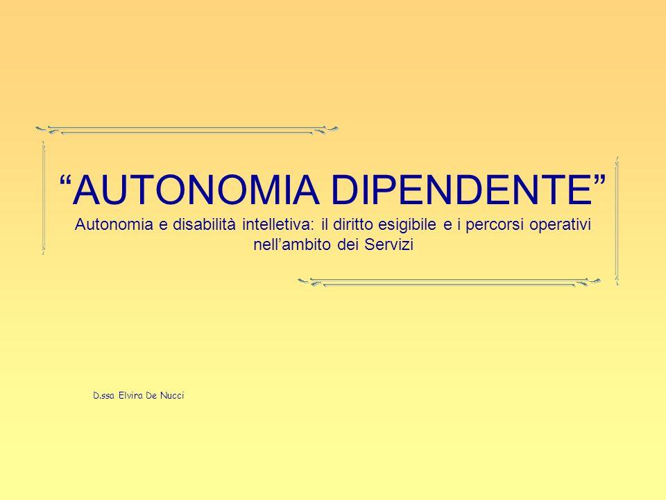 AUTONOMIA DIPENDENTE Autonomia e disabilità intelletiva: il diritto esigibile e i percorsi operativi nellambito dei Servizi D.ssa Elvira De Nucci