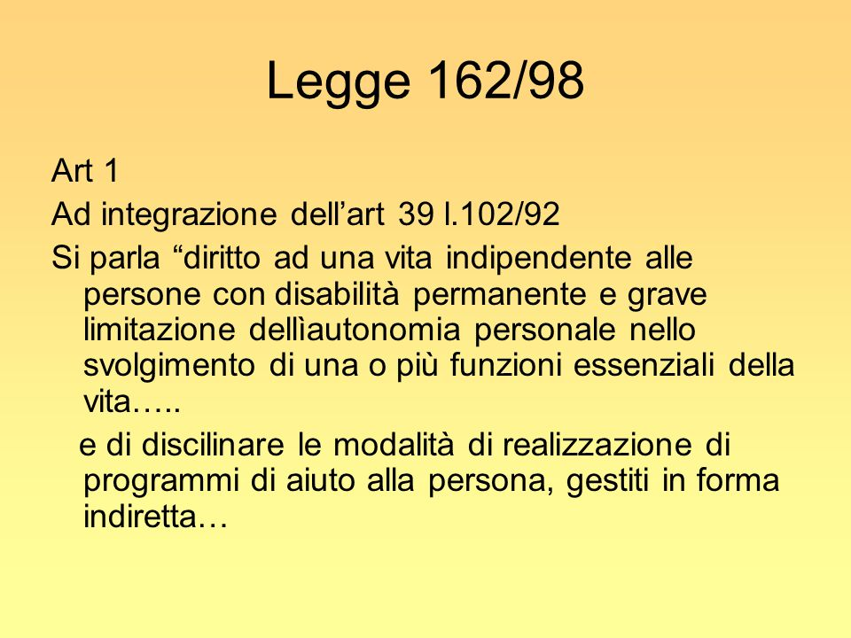 Legge 162/98 Art 1 Ad integrazione dellart 39 l.102/92 Si parla diritto ad una vita indipendente alle persone con disabilità permanente e grave limita