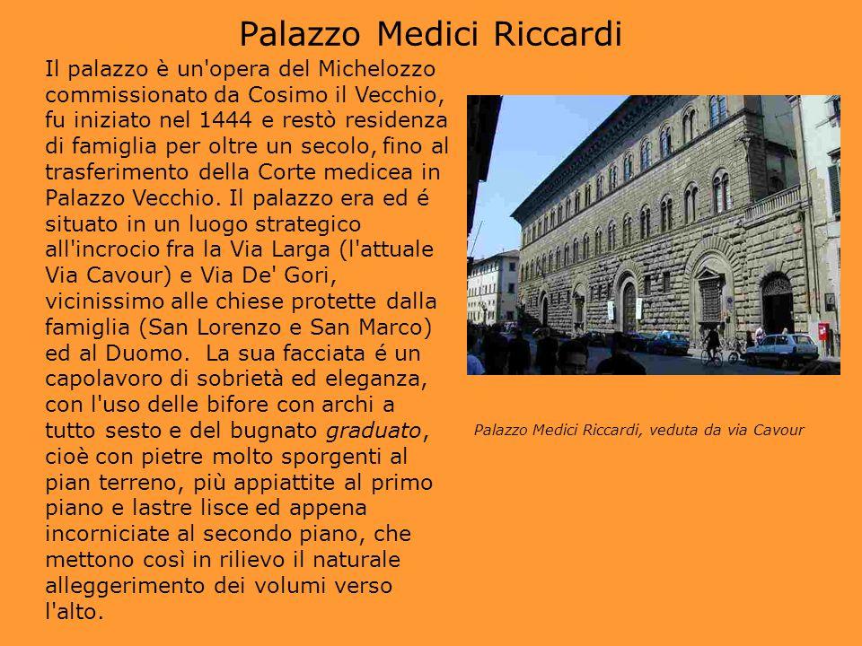 Palazzo Medici Riccardi Il palazzo è un'opera del Michelozzo commissionato da Cosimo il Vecchio, fu iniziato nel 1444 e restò residenza di famiglia pe