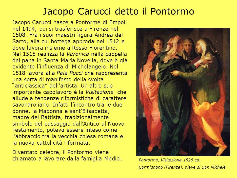 Jacopo Carucci detto il Pontormo Jacopo Carucci nasce a Pontorme di Empoli nel 1494, poi si trasferisce a Firenze nel 1508. Fra i suoi maestri figura