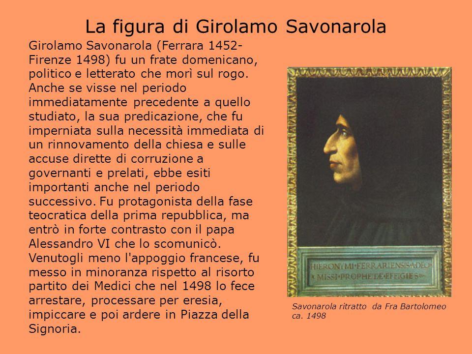La figura di Girolamo Savonarola Girolamo Savonarola (Ferrara 1452- Firenze 1498) fu un frate domenicano, politico e letterato che morì sul rogo. Anch