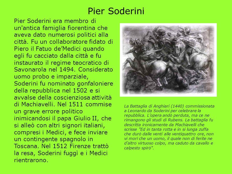 Pier Soderini Pier Soderini era membro di un'antica famiglia fiorentina che aveva dato numerosi politici alla città. Fu un collaboratore fidato di Pie