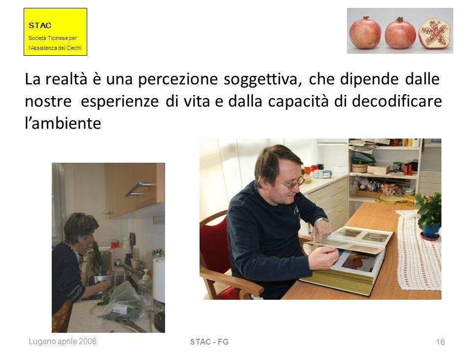STAC Societ à Ticinese per l Assistenza dei Ciechi Lugano aprile 2008 STAC - FG 16 La realtà è una percezione soggettiva, che dipende dalle nostre esp