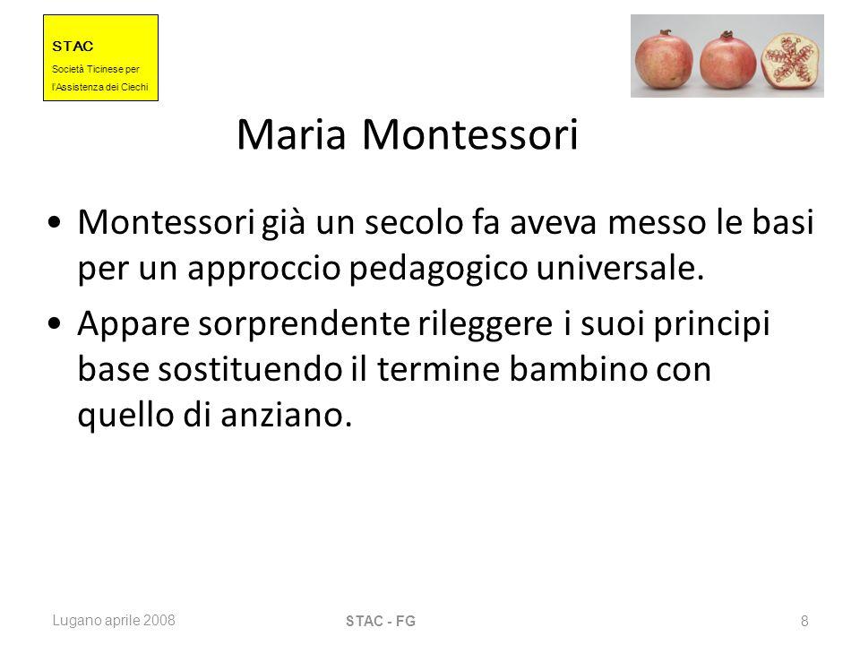 STAC Societ à Ticinese per l Assistenza dei Ciechi Lugano aprile 2008 STAC - FG 8 Maria Montessori Montessori già un secolo fa aveva messo le basi per