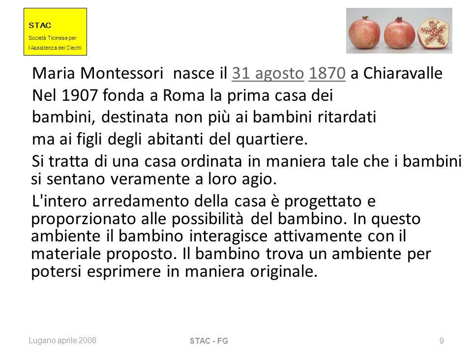 STAC Societ à Ticinese per l Assistenza dei Ciechi Lugano aprile 2008 STAC - FG 9 Maria Montessori nasce il 31 agosto 1870 a Chiaravalle31 agosto1870