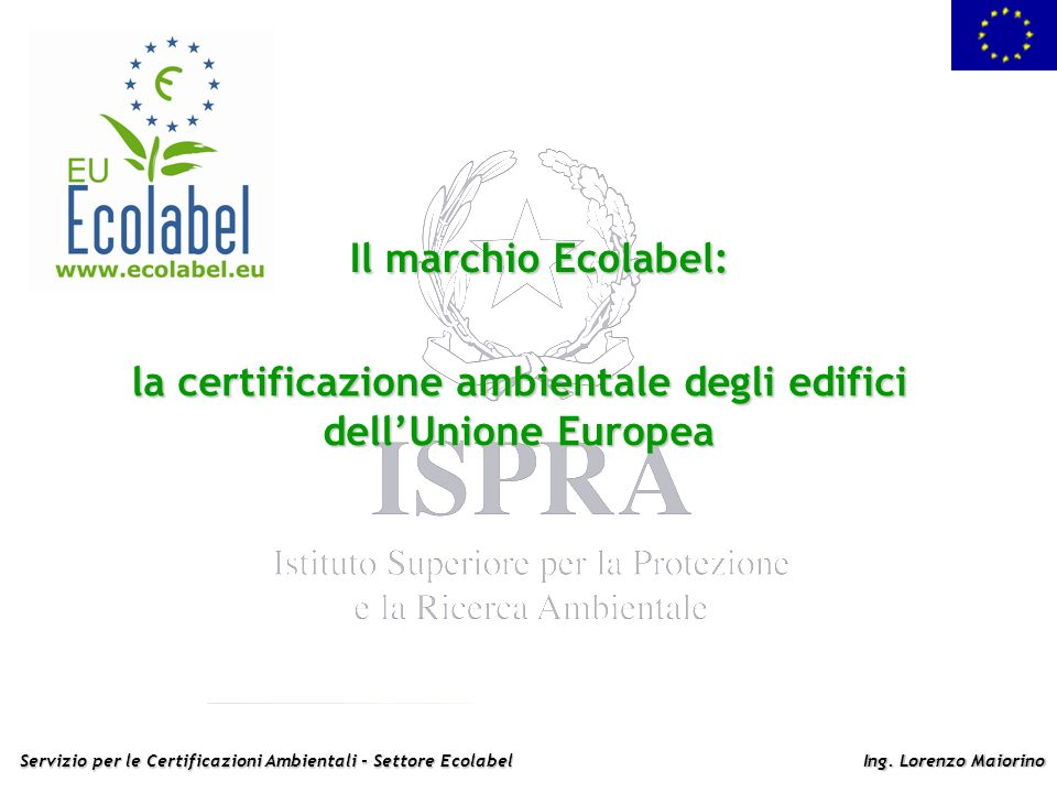 Servizio per le Certificazioni Ambientali - Settore Ecolabel Ing. Lorenzo Maiorino Il marchio Ecolabel: la certificazione ambientale degli edifici del
