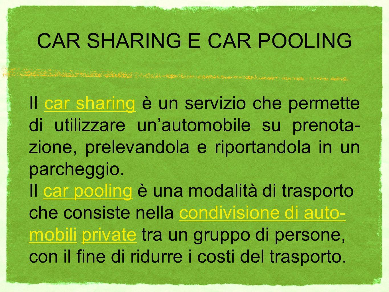 CAR SHARING E CAR POOLING Il car sharing è un servizio che permette di utilizzare unautomobile su prenota- zione, prelevandola e riportandola in un parcheggio.