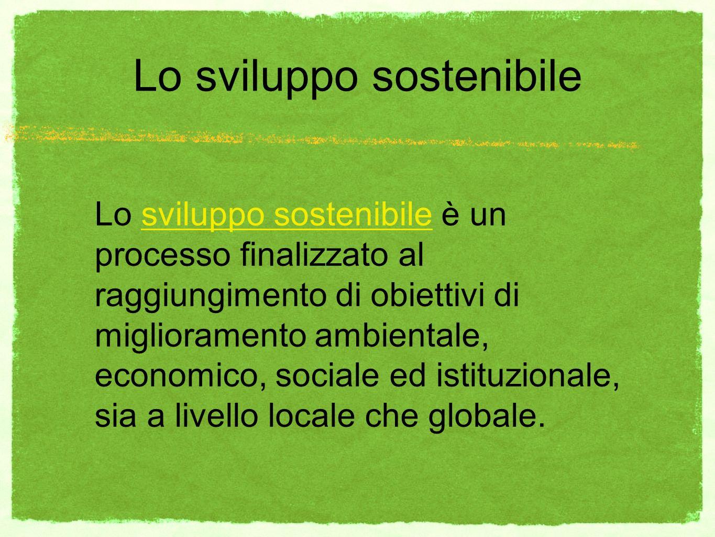 Lo sviluppo sostenibile Lo sviluppo sostenibile è un processo finalizzato al raggiungimento di obiettivi di miglioramento ambientale, economico, sociale ed istituzionale, sia a livello locale che globale.
