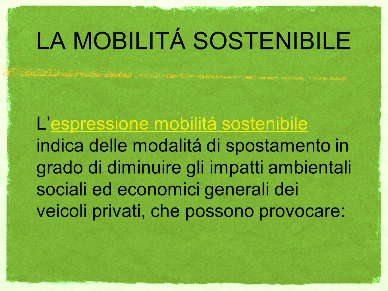 LA MOBILITÁ SOSTENIBILE Lespressione mobilitá sostenibile indica delle modalitá di spostamento in grado di diminuire gli impatti ambientali sociali ed economici generali dei veicoli privati, che possono provocare: