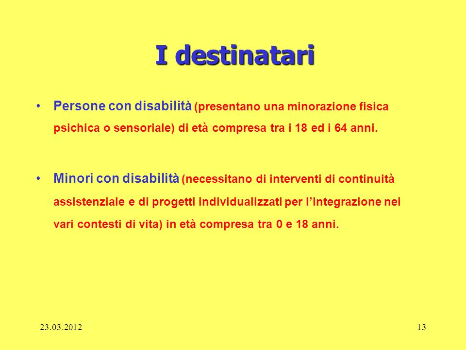 23.03.201213 I destinatari Persone con disabilità (presentano una minorazione fisica psichica o sensoriale) di età compresa tra i 18 ed i 64 anni. Min