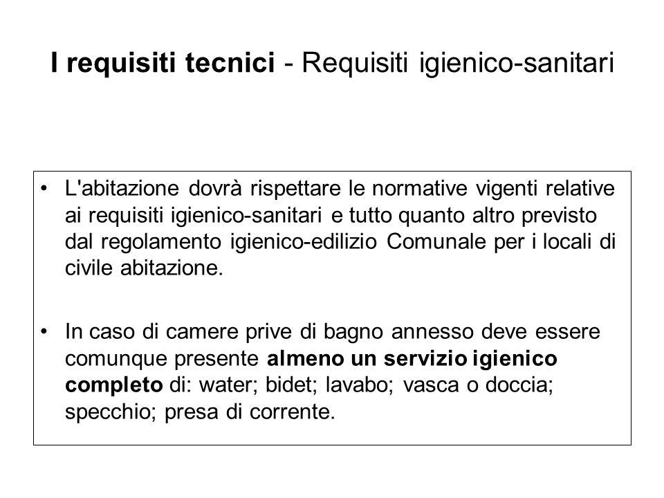 I requisiti tecnici - Requisiti igienico-sanitari L'abitazione dovrà rispettare le normative vigenti relative ai requisiti igienico-sanitari e tutto q
